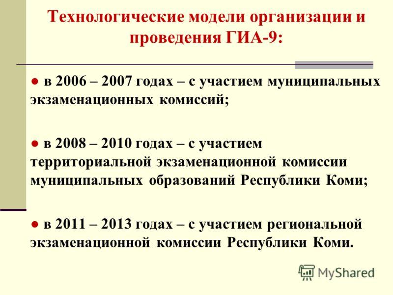 Технологические модели организации и проведения ГИА-9: в 2006 – 2007 годах – с участием муниципальных экзаменационных комиссий; в 2008 – 2010 годах – с участием территориальной экзаменационной комиссии муниципальных образований Республики Коми; в 201