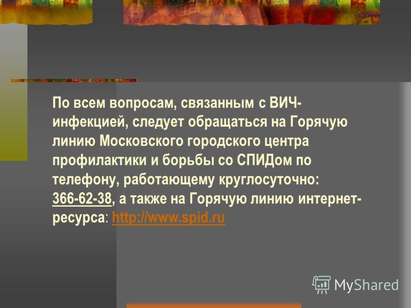 По всем вопросам, связанным с ВИЧ- инфекцией, следует обращаться на Горячую линию Московского городского центра профилактики и борьбы со СПИДом по телефону, работающему круглосуточно: 366-62-38, а также на Горячую линию интернет- ресурса : http://www