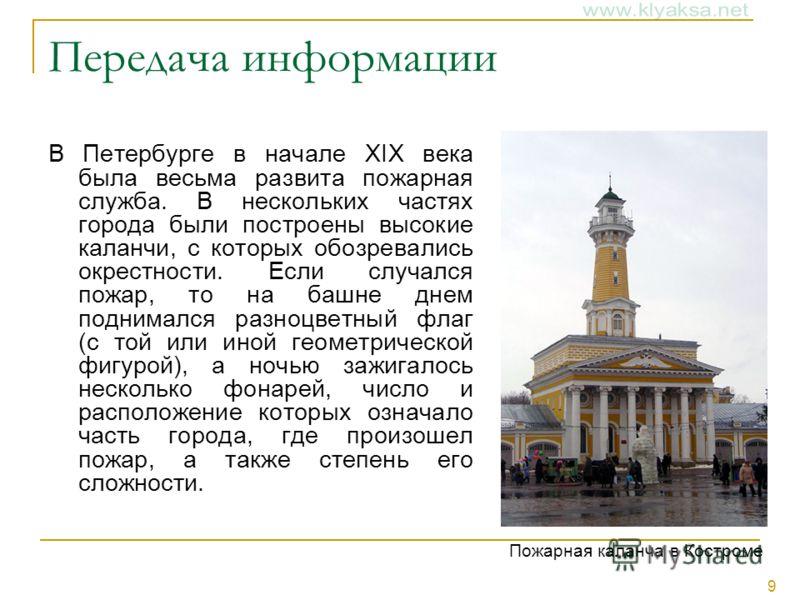 9 Передача информации В Петербурге в начале XIX века была весьма развита пожарная служба. В нескольких частях города были построены высокие каланчи, с которых обозревались окрестности. Если случался пожар, то на башне днем поднимался разноцветный фла