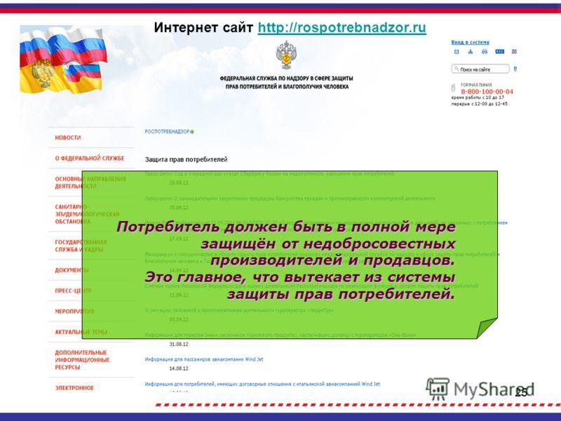 25 Потребитель должен быть в полной мере защищён от недобросовестных производителей и продавцов. Это главное, что вытекает из системы защиты прав потребителей. Интернет сайт http://rospotrebnadzor.ruhttp://rospotrebnadzor.ru