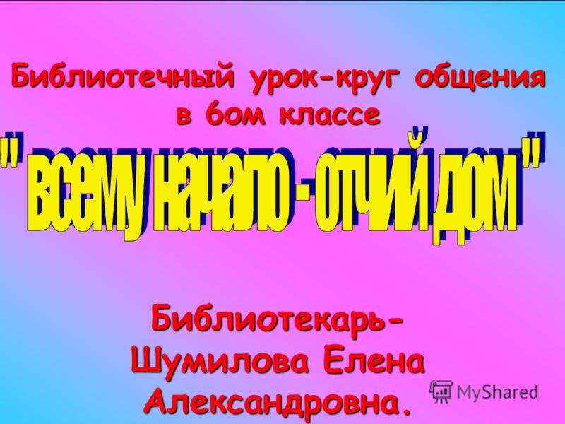 Библиотечный урок-круг общения в 6ом классе Библиотекарь- Шумилова Елена Александровна.