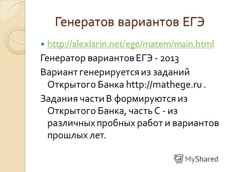 Генератов вариантов ЕГЭ http://alexlarin.net/ege/matem/main.html Генератор вариантов ЕГЭ - 2013 Вариант генерируется из заданий Открытого Банка http://mathege.ru. Задания части В формируются из Открытого Банка, часть С - из различных пробных работ и