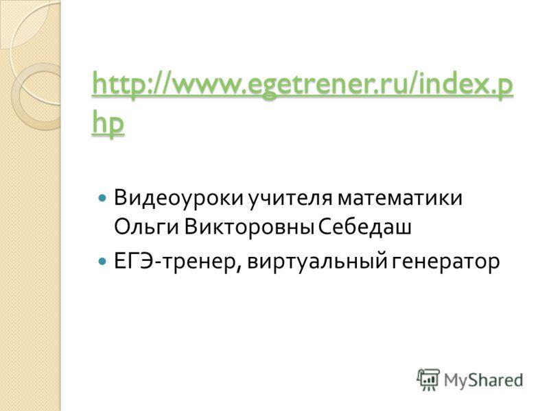 http://www.egetrener.ru/index.p hp http://www.egetrener.ru/index.p hp Видеоуроки учителя математики Ольги Викторовны Себедаш ЕГЭ - тренер, виртуальный генератор