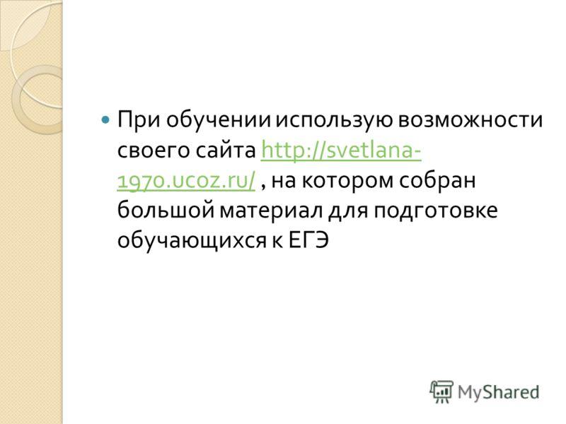 При обучении использую возможности своего сайта http://svetlana- 1970.ucoz.ru/, на котором собран большой материал для подготовке обучающихся к ЕГЭhttp://svetlana- 1970.ucoz.ru/