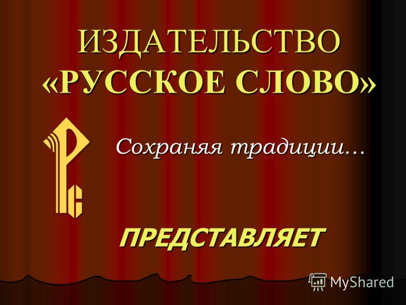 ИЗДАТЕЛЬСТВО «РУССКОЕ СЛОВО» Сохраняя традиции… ПРЕДСТАВЛЯЕТ