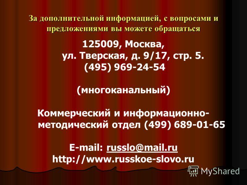 За дополнительной информацией, с вопросами и предложениями вы можете обращаться 125009, Москва, ул. Тверская, д. 9/17, стр. 5. (495) 969-24-54 (многоканальный) Коммерческий и информационно- методический отдел (499) 689-01-65 E-mail: russlo@mail.ru ht