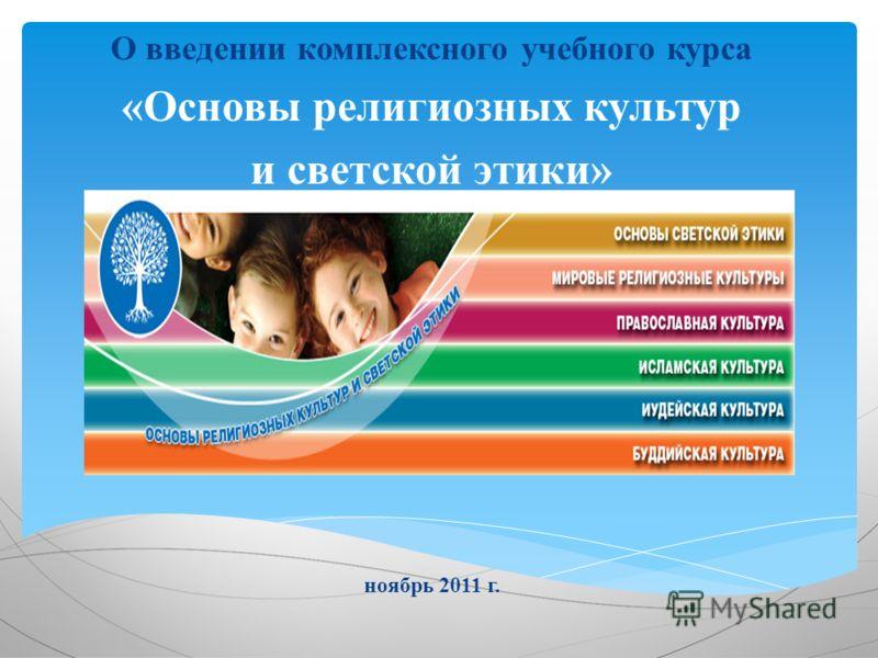 О введении комплексного учебного курса «Основы религиозных культур и светской этики» ноябрь 2011 г.