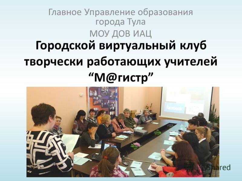 Городской виртуальный клуб творчески работающих учителей М@гистр Главное Управление образования города Тула МОУ ДОВ ИАЦ