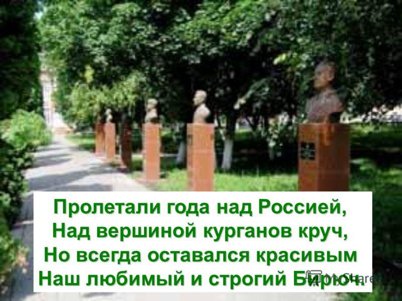 Пролетали года над Россией, Над вершиной курганов круч, Но всегда оставался красивым Наш любимый и строгий Бирюч.