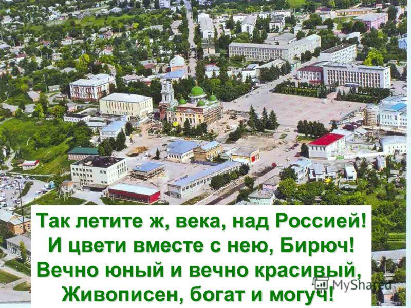 Так летите ж, века, над Россией! И цвети вместе с нею, Бирюч! Вечно юный и вечно красивый, Живописен, богат и могуч!