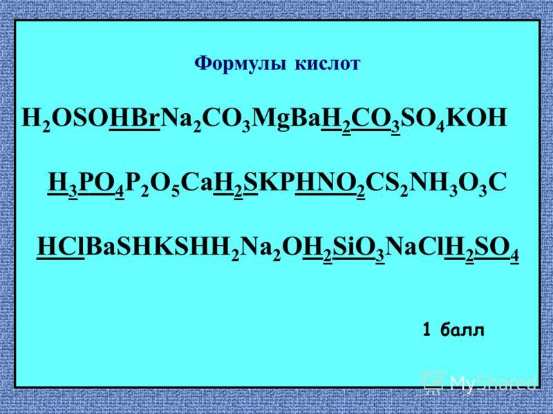 Формулы кислот H 2 OSOHBrNa 2 CО 3 MgBaH 2 CO 3 SO 4 KOH H 3 PO 4 P 2 O 5 CaH 2 SKPHNO 2 CS 2 NH 3 O 3 C HClBaSHKSHH 2 Na 2 OH 2 SiO 3 NaClH 2 SO 4 1 балл