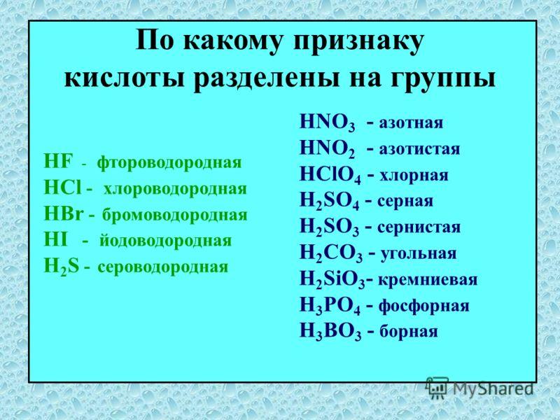 По какому признаку кислоты разделены на группы HNO 3 - азотная HNO 2 - азотистая HClO 4 - хлорная H 2 SO 4 - серная H 2 SO 3 - сернистая H 2 CO 3 - угольная H 2 SiO 3 - кремниевая H 3 PO 4 - фосфорная H 3 BO 3 - борная HF - фтороводородная HCl - хлор