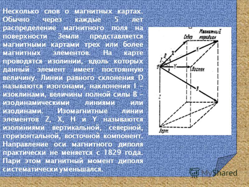 Несколько слов о магнитных картах. Обычно через каждые 5 лет распределение магнитного поля на поверхности Земли представляется магнитными картами трех или более магнитных элементов. На карте проводятся изолинии, вдоль которых данный элемент имеет пос