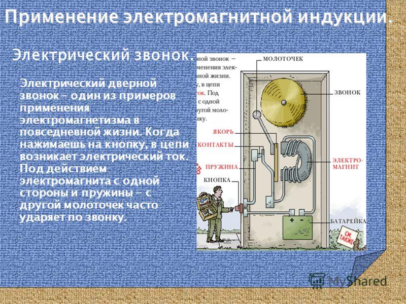 Электрический звонок. Электрический дверной звонок – один из примеров применения электромагнетизма в повседневной жизни. Когда нажимаешь на кнопку, в цепи возникает электрический ток. Под действием электромагнита с одной стороны и пружины - с другой