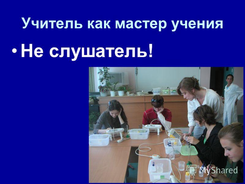 Учитель как мастер учения Не слушатель!
