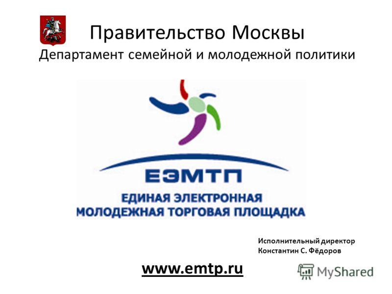 Правительство Москвы Департамент семейной и молодежной политики www.emtp.ru Исполнительный директор Константин С. Фёдоров