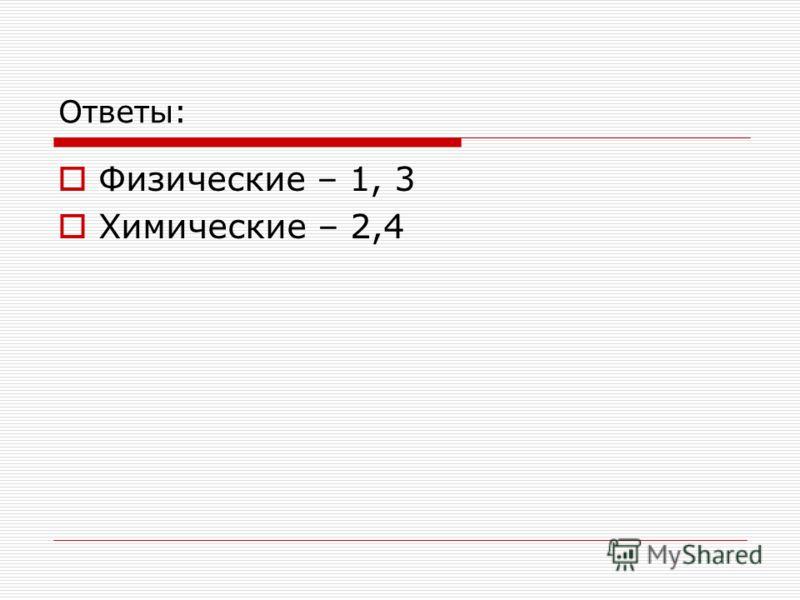 Ответы: Физические – 1, 3 Химические – 2,4