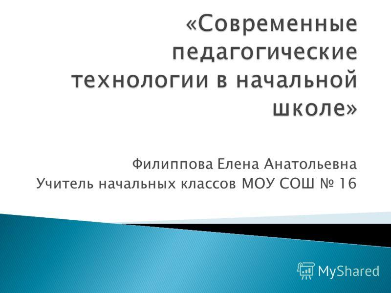 Филиппова Елена Анатольевна Учитель начальных классов МОУ СОШ 16