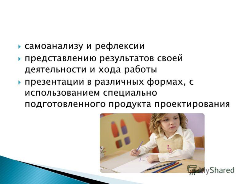 самоанализу и рефлексии представлению результатов своей деятельности и хода работы презентации в различных формах, с использованием специально подготовленного продукта проектирования