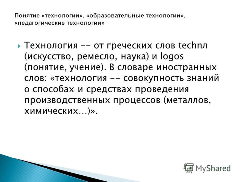 Технология -- от греческих слов technл (искусство, ремесло, наука) и logos (понятие, учение). В словаре иностранных слов: «технология -- совокупность знаний о способах и средствах проведения производственных процессов (металлов, химических…)».