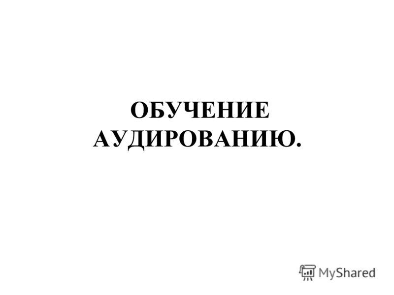 ОБУЧЕНИЕ АУДИРОВАНИЮ.