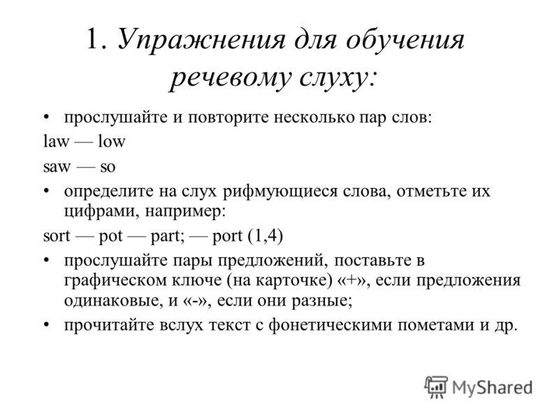 1. Упражнения для обучения речевому слуху: прослушайте и повторите несколько пар слов: law low saw so определите на слух рифмующиеся слова, отметьте их цифрами, например: sort pot part; port (1,4) прослушайте пары предложений, поставьте в графическом
