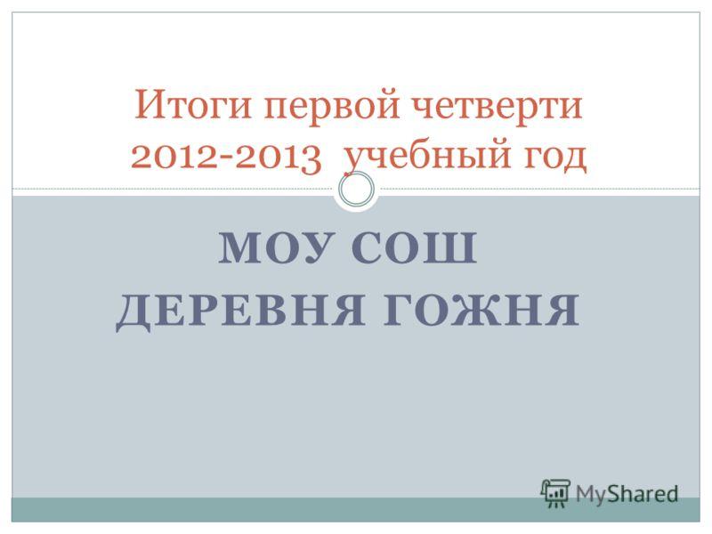 МОУ СОШ ДЕРЕВНЯ ГОЖНЯ Итоги первой четверти 2012-2013 учебный год
