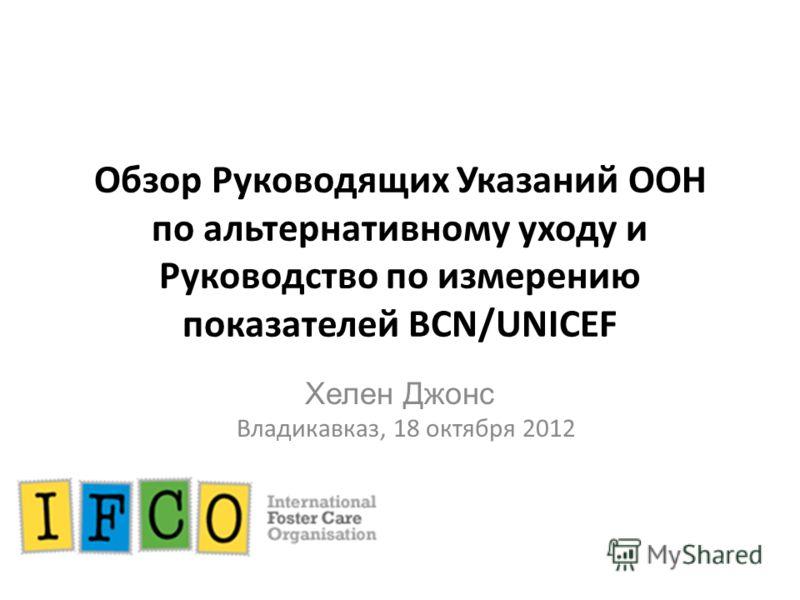 Обзор Руководящих Указаний ООН по альтернативному уходу и Руководство по измерению показателей BCN/UNICEF Хелен Джонс Владикавказ, 18 октября 2012