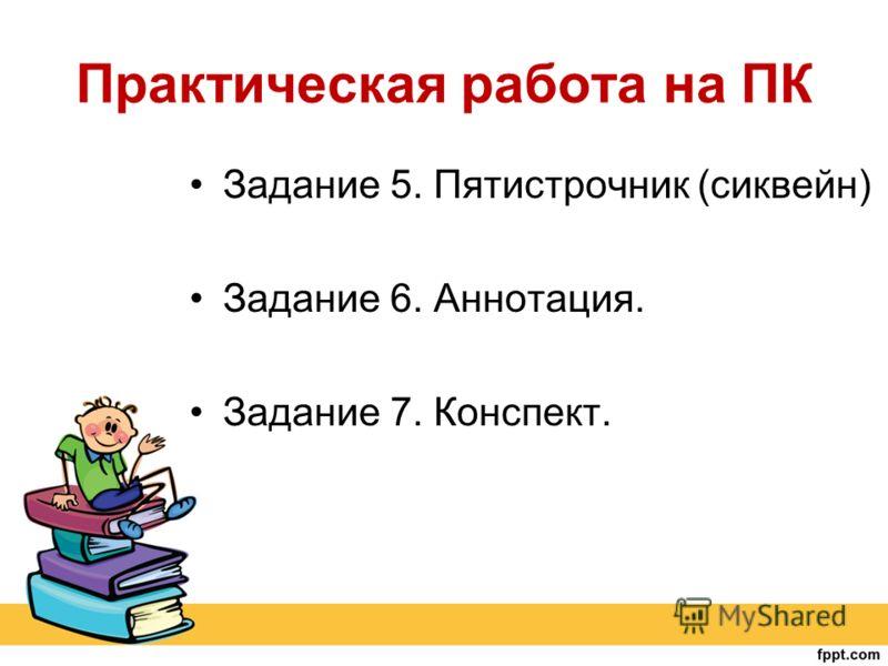 Практическая работа на ПК Задание 5. Пятистрочник (сиквейн) Задание 6. Аннотация. Задание 7. Конспект.