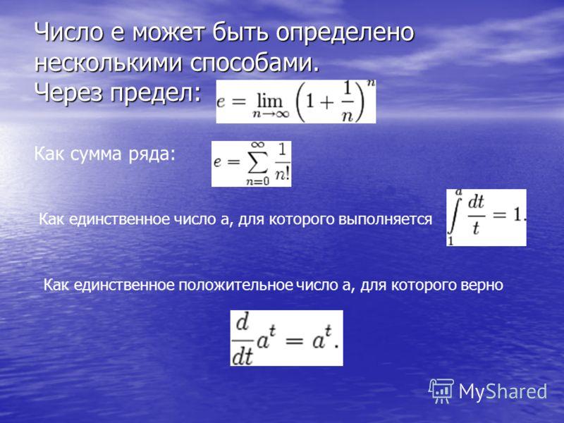 Число e может быть определено несколькими способами. Через предел: Как сумма ряда: Как единственное число a, для которого выполняется Как единственное положительное число a, для которого верно