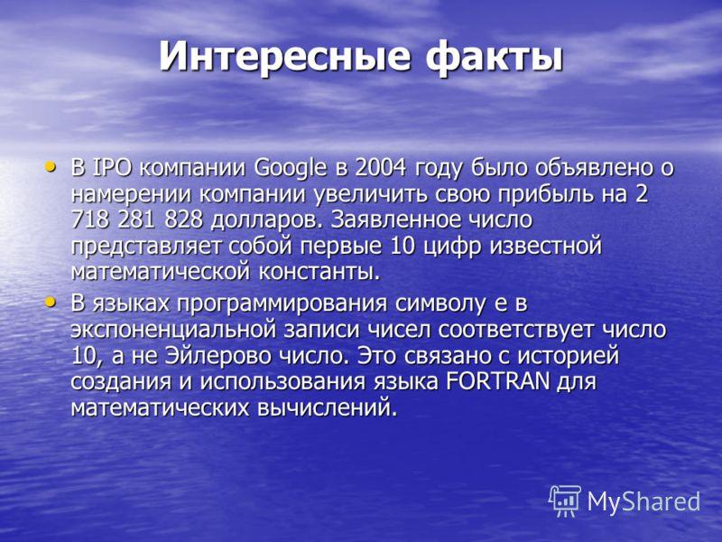 Интересные факты В IPO компании Google в 2004 году было объявлено о намерении компании увеличить свою прибыль на 2 718 281 828 долларов. Заявленное число представляет собой первые 10 цифр известной математической константы. В IPO компании Google в 20