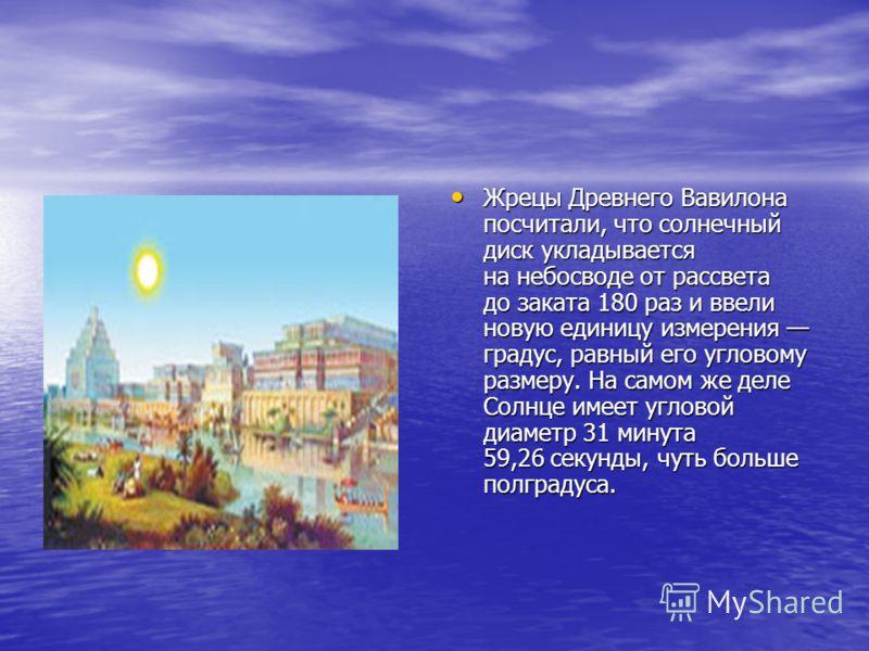 Жрецы Древнего Вавилона посчитали, что солнечный диск укладывается на небосводе от рассвета до заката 180 раз и ввели новую единицу измерения градус, равный его угловому размеру. На самом же деле Солнце имеет угловой диаметр 31 минута 59,26 секунды,