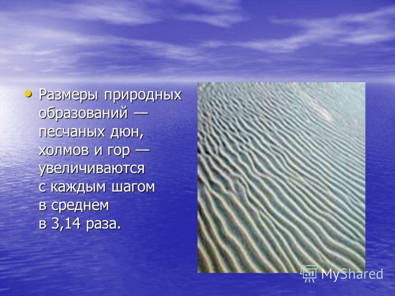 Размеры природных образований песчаных дюн, холмов и гор увеличиваются с каждым шагом в среднем в 3,14 раза. Размеры природных образований песчаных дюн, холмов и гор увеличиваются с каждым шагом в среднем в 3,14 раза.