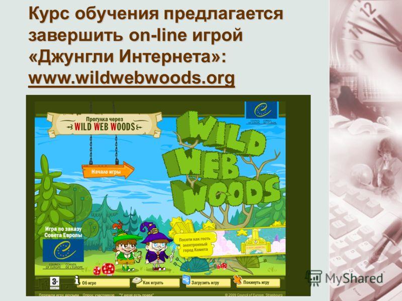 Курс обучения предлагается завершить on-line игрой «Джунгли Интернета»: www.wildwebwoods.org
