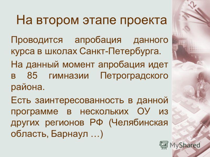 На втором этапе проекта Проводится апробация данного курса в школах Санкт-Петербурга. На данный момент апробация идет в 85 гимназии Петроградского района. Есть заинтересованность в данной программе в нескольких ОУ из других регионов РФ (Челябинская о