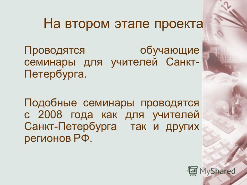 На втором этапе проекта Проводятся обучающие семинары для учителей Санкт- Петербурга. Подобные семинары проводятся с 2008 года как для учителей Санкт-Петербурга так и других регионов РФ.