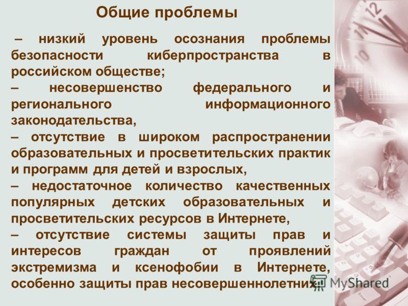 – низкий уровень осознания проблемы безопасности киберпространства в российском обществе; – несовершенство федерального и регионального информационного законодательства, – отсутствие в широком распространении образовательных и просветительских практи