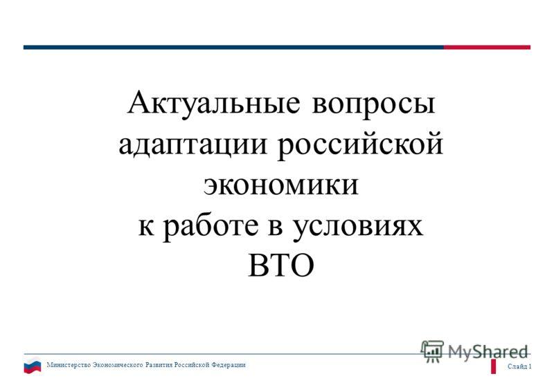Министерство Экономического Развития Российской Федерации Слайд 1 Актуальные вопросы адаптации российской экономики к работе в условиях ВТО