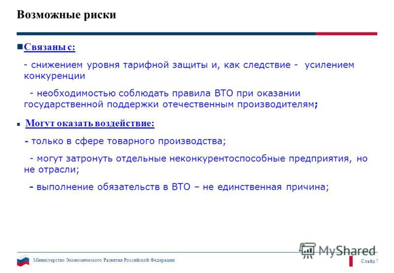 Министерство Экономического Развития Российской Федерации Слайд 7 Возможные риски Связаны с: - снижением уровня тарифной защиты и, как следствие - усилением конкуренции - необходимостью соблюдать правила ВТО при оказании государственной поддержки оте