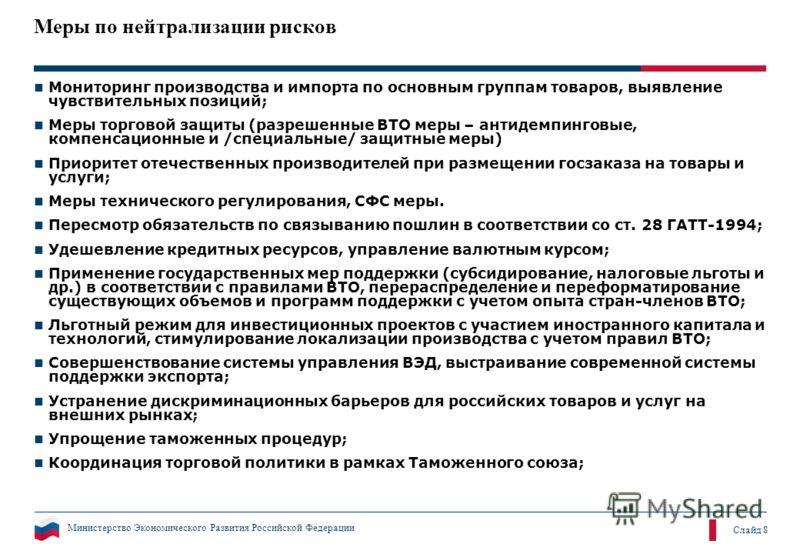 Министерство Экономического Развития Российской Федерации Слайд 8 Меры по нейтрализации рисков Мониторинг производства и импорта по основным группам товаров, выявление чувствительных позиций; Меры торговой защиты (разрешенные ВТО меры – антидемпингов