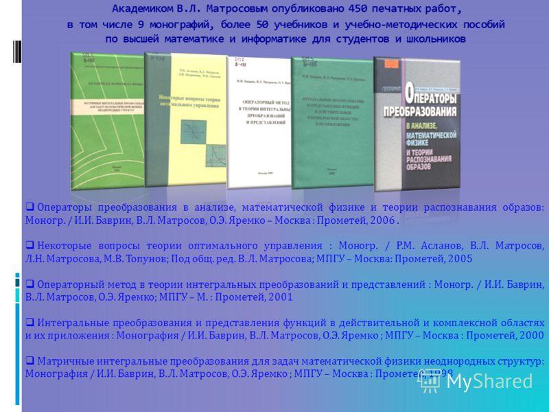 Академиком В.Л. Матросовым опубликовано 450 печатных работ, в том числе 9 монографий, более 50 учебников и учебно-методических пособий по высшей математике и информатике для студентов и школьников Операторы преобразования в анализе, математической фи