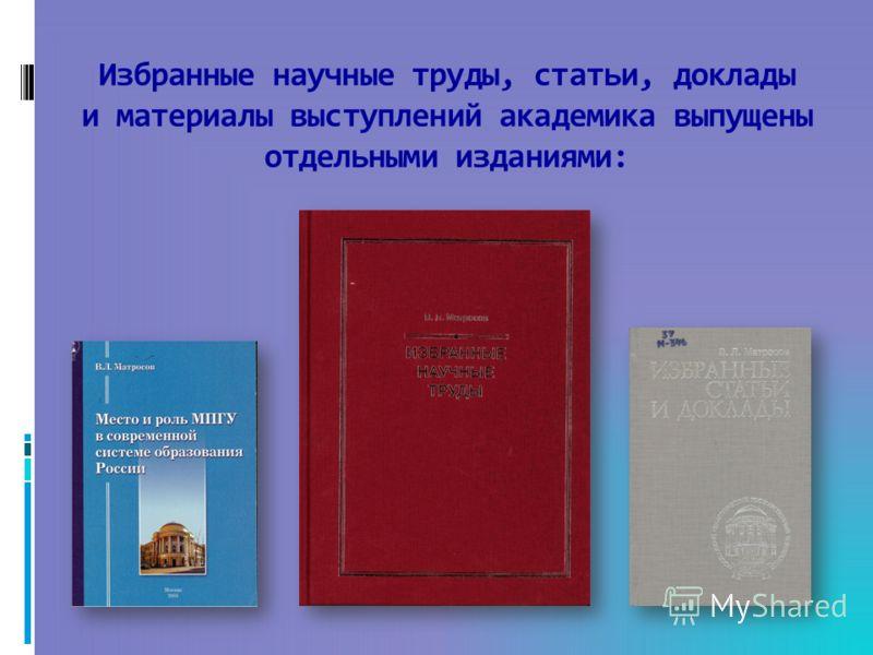 Избранные научные труды, статьи, доклады и материалы выступлений академика выпущены отдельными изданиями: