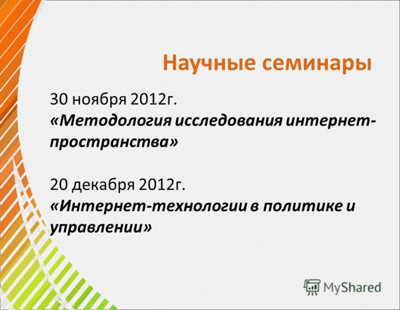 Научные семинары 30 ноября 2012г. «Методология исследования интернет- пространства» 20 декабря 2012г. «Интернет-технологии в политике и управлении»