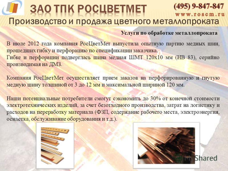 Производство и продажа цветного металлопроката В июле 2012 года компания РосЦветМет выпустила опытную партию медных шин, прошедших гибку и перфорацию по спецификации заказчика. Гибке и перфорации подверглась шина медная ШМТ 120х10 мм (НВ 83), серийно