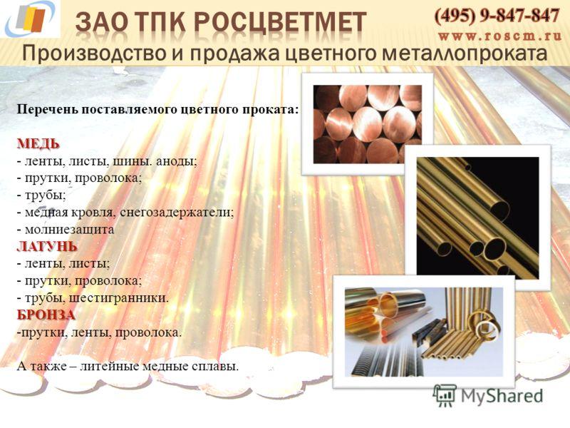 Производство и продажа цветного металлопроката Перечень поставляемого цветного проката:МЕДЬ - ленты, листы, шины. аноды; - прутки, проволока; - трубы; - медная кровля, снегозадержатели; - молниезащитаЛАТУНЬ - ленты, листы; - прутки, проволока; - труб