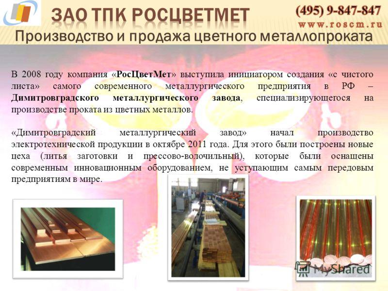 Производство и продажа цветного металлопроката В 2008 году компания «РосЦветМет» выступила инициатором создания «с чистого листа» самого современного металлургического предприятия в РФ – Димитровградского металлургического завода, специализирующегося