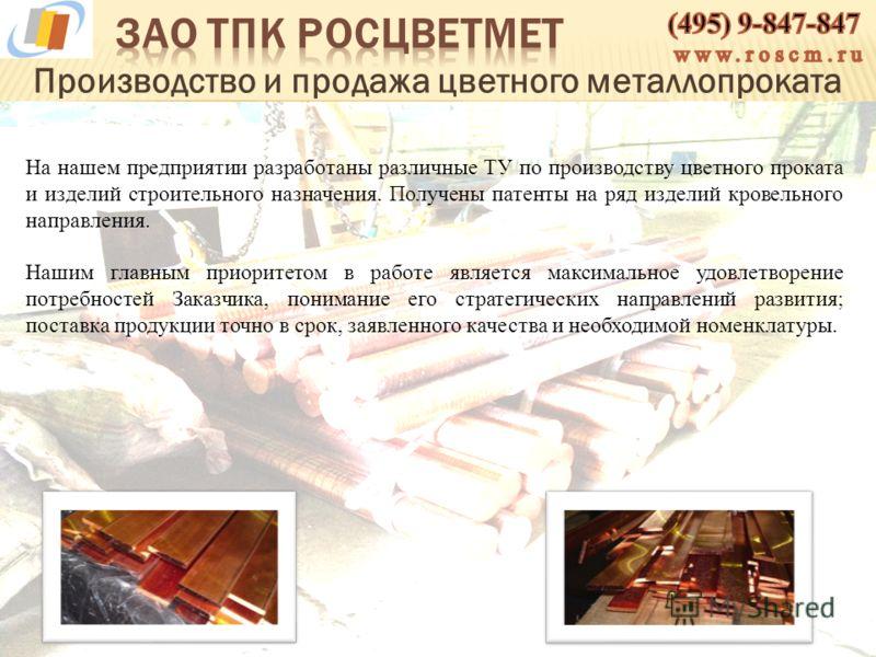 Производство и продажа цветного металлопроката На нашем предприятии разработаны различные ТУ по производству цветного проката и изделий строительного назначения. Получены патенты на ряд изделий кровельного направления. Нашим главным приоритетом в раб