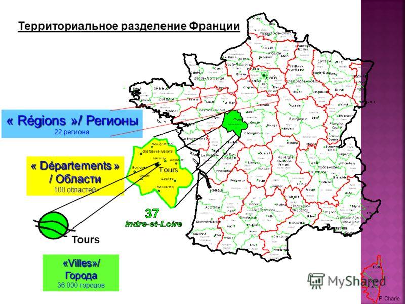« Départements » / Области 100 областей Tours «Villes»/ Города 36.000 городов P.Charle « Régions »/ Регионы 22 региона Территориальное разделение Франции