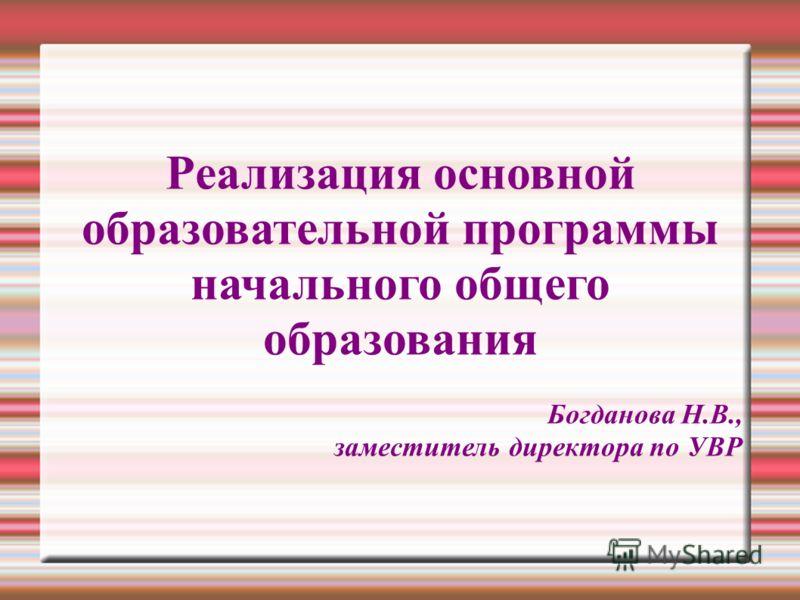 Реализация основной образовательной программы начального общего образования Богданова Н.В., заместитель директора по УВР