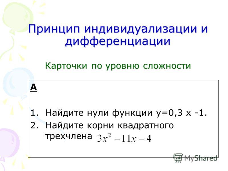 Принцип индивидуализации и дифференциации Карточки по уровню сложности А 1.Найдите нули функции у=0,3 x -1. 2.Найдите корни квадратного трехчлена